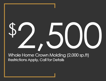 $2,500 Whole Home Crown Molding (2,000 sp.ft), Restrictions Apply, Call for Details $2,500 Whole Home Crown Molding (2,000 sp.ft), Restrictions Apply, Call for Details