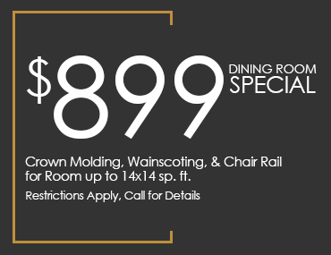 $899 Dining Room Special, Crown Molding, Wainscoting, & Chair Rail for Room up to 14x14 sp. ft. Restrictions Apply, Call for Details